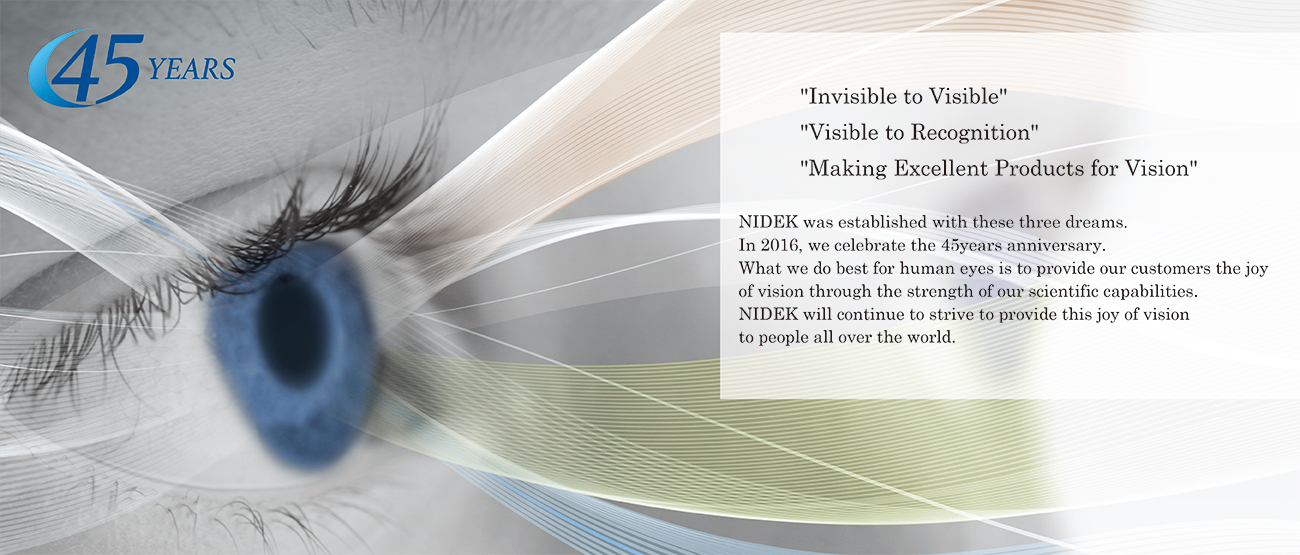 """Invisible to Visible"" ""Visible to Recognition""  ""Developing Excellent Eye-care Products"" NIDEK was established with these three dreams.  In 2016, we celebrate the 45yeasrs anniversary. What we do best for human eyes is to provide our customers the joy  of vision through the strength of our scientific capabilities. NIDEK will continue to strive to provide this joy of vision  to people all over the world."